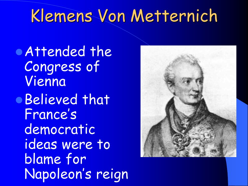 Klemens Von Metternich Attended the Congress of Vienna Believed that France's democratic ideas were to blame for Napoleon's reign