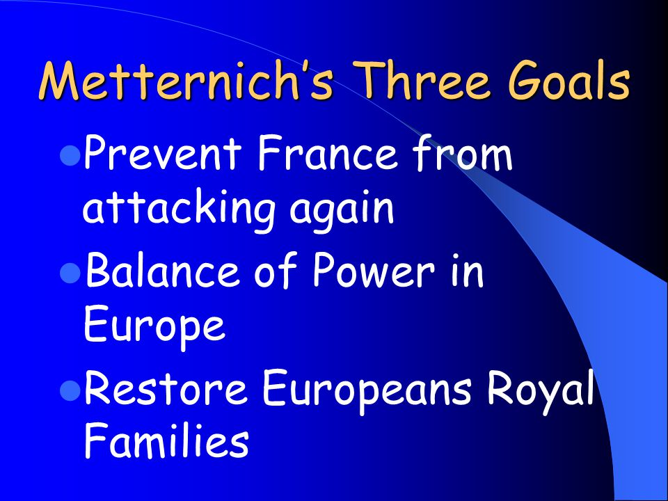 Metternich's Three Goals Prevent France from attacking again Balance of Power in Europe Restore Europeans Royal Families