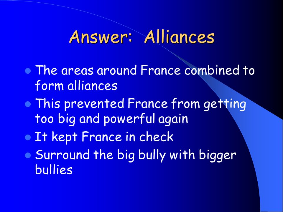 Answer: Alliances The areas around France combined to form alliances This prevented France from getting too big and powerful again It kept France in c
