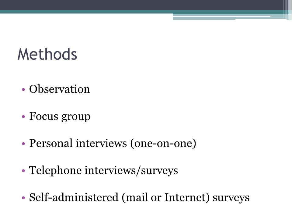 Methods Observation Focus group Personal interviews (one-on-one) Telephone interviews/surveys Self-administered (mail or Internet) surveys