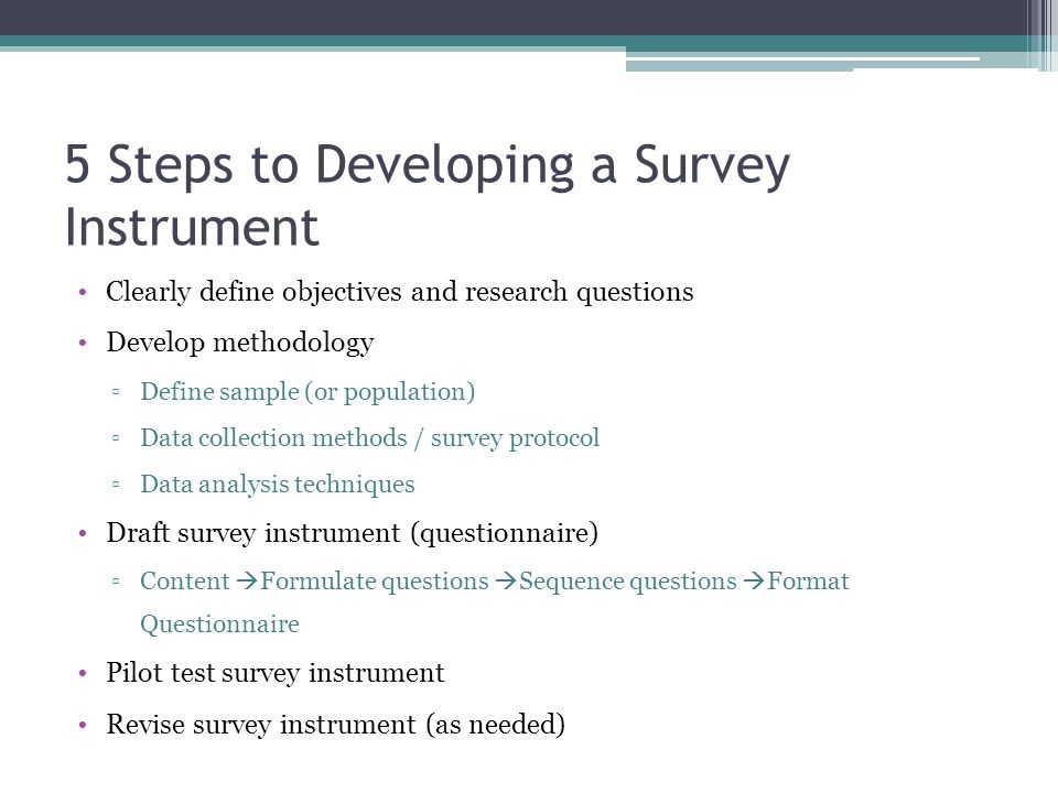 5 Steps to Developing a Survey Instrument Clearly define objectives and research questions Develop methodology ▫Define sample (or population) ▫Data collection methods / survey protocol ▫Data analysis techniques Draft survey instrument (questionnaire) ▫Content  Formulate questions  Sequence questions  Format Questionnaire Pilot test survey instrument Revise survey instrument (as needed)