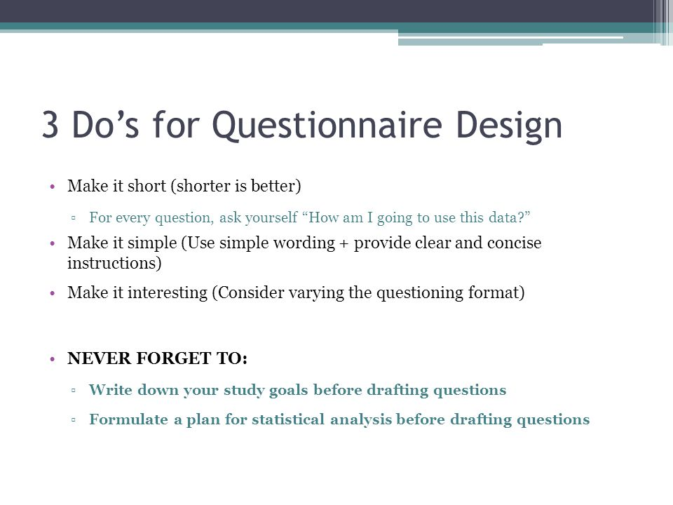 3 Do's for Questionnaire Design Make it short (shorter is better) ▫For every question, ask yourself How am I going to use this data Make it simple (Use simple wording + provide clear and concise instructions) Make it interesting (Consider varying the questioning format) NEVER FORGET TO: ▫Write down your study goals before drafting questions ▫Formulate a plan for statistical analysis before drafting questions