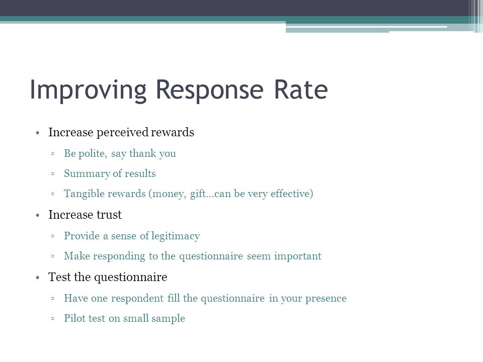 Improving Response Rate Increase perceived rewards ▫Be polite, say thank you ▫Summary of results ▫Tangible rewards (money, gift…can be very effective) Increase trust ▫Provide a sense of legitimacy ▫Make responding to the questionnaire seem important Test the questionnaire ▫Have one respondent fill the questionnaire in your presence ▫Pilot test on small sample