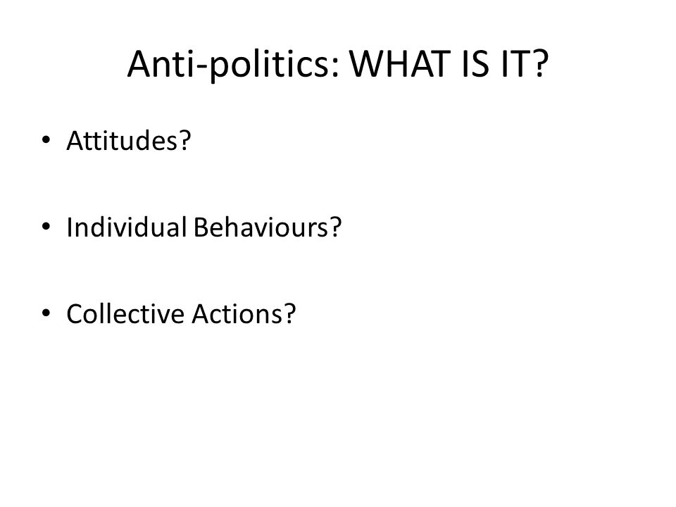 Anti-politics: WHAT IS IT? Attitudes? Individual Behaviours? Collective Actions?