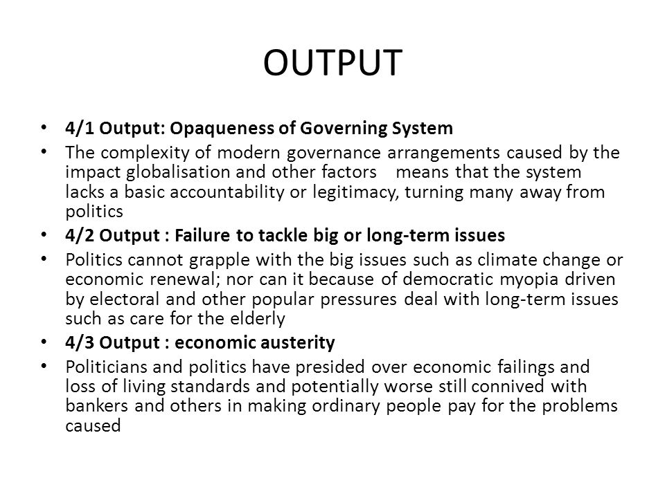 OUTPUT 4/1 Output: Opaqueness of Governing System The complexity of modern governance arrangements caused by the impact globalisation and other factor