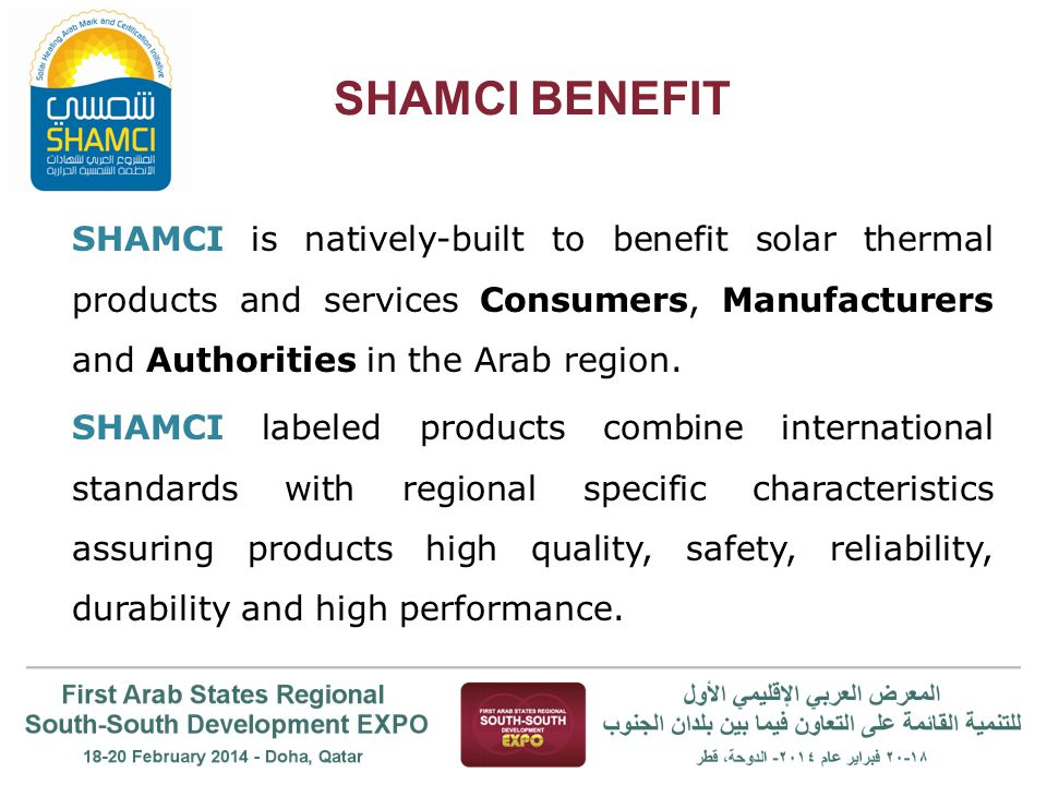 SHAMCI BENEFIT SHAMCI is natively-built to benefit solar thermal products and services Consumers, Manufacturers and Authorities in the Arab region. SH
