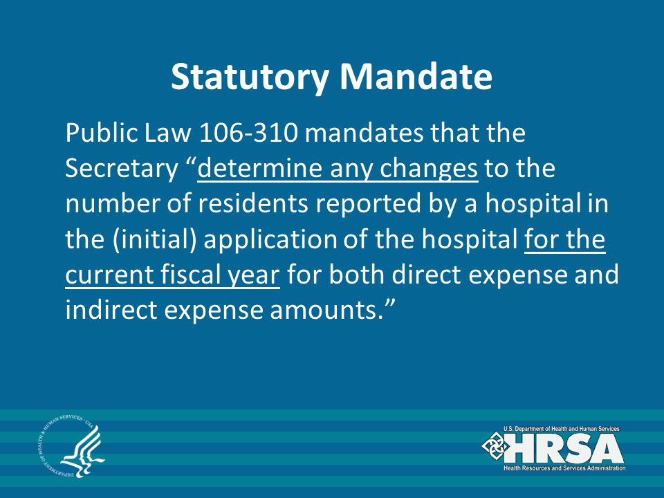 Statutory Mandate Public Law 106-310 mandates that the Secretary determine any changes to the number of residents reported by a hospital in the (initial) application of the hospital for the current fiscal year for both direct expense and indirect expense amounts.