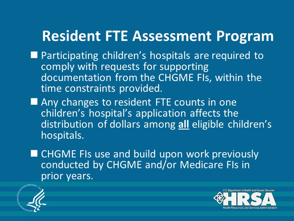 Resident FTE Assessment Program Participating children's hospitals are required to comply with requests for supporting documentation from the CHGME FIs, within the time constraints provided.