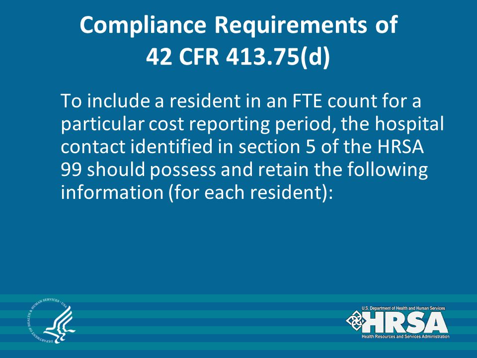 Compliance Requirements of 42 CFR 413.75(d) To include a resident in an FTE count for a particular cost reporting period, the hospital contact identified in section 5 of the HRSA 99 should possess and retain the following information (for each resident):