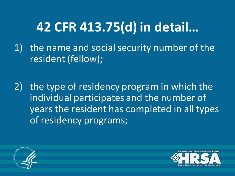 42 CFR 413.75(d) in detail… 1)the name and social security number of the resident (fellow); 2)the type of residency program in which the individual participates and the number of years the resident has completed in all types of residency programs;