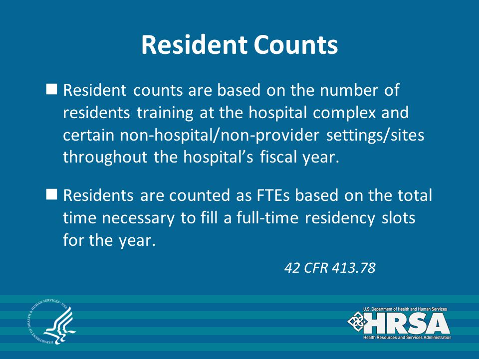 Resident Counts Resident counts are based on the number of residents training at the hospital complex and certain non-hospital/non-provider settings/sites throughout the hospital's fiscal year.