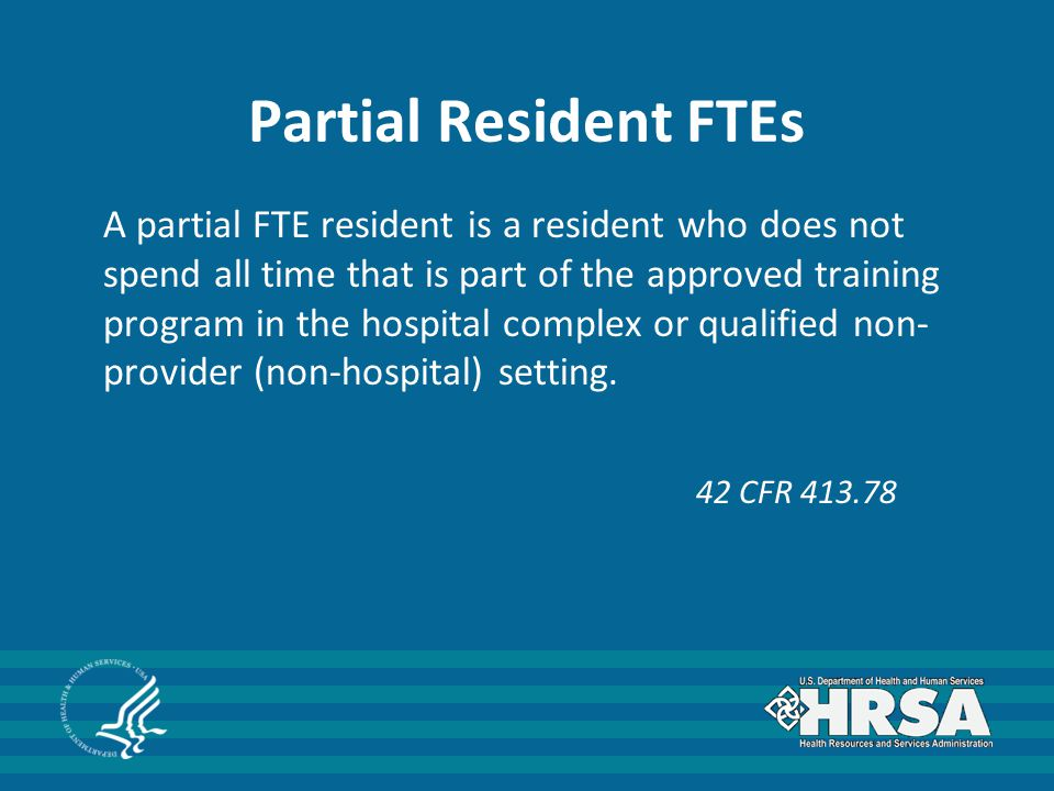 Partial Resident FTEs A partial FTE resident is a resident who does not spend all time that is part of the approved training program in the hospital complex or qualified non- provider (non-hospital) setting.