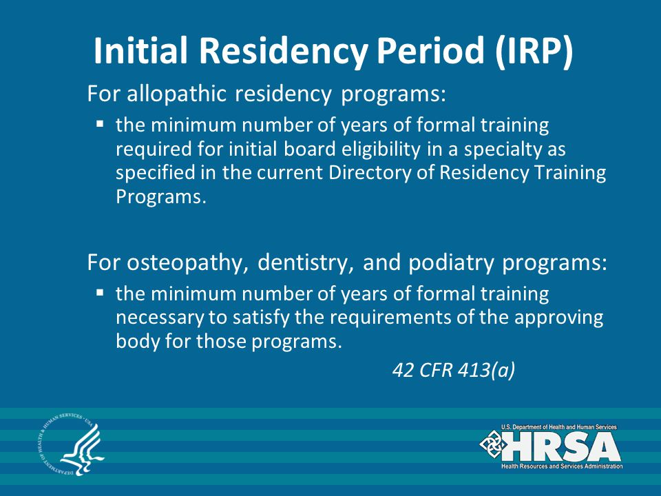Initial Residency Period (IRP) For allopathic residency programs:  the minimum number of years of formal training required for initial board eligibility in a specialty as specified in the current Directory of Residency Training Programs.