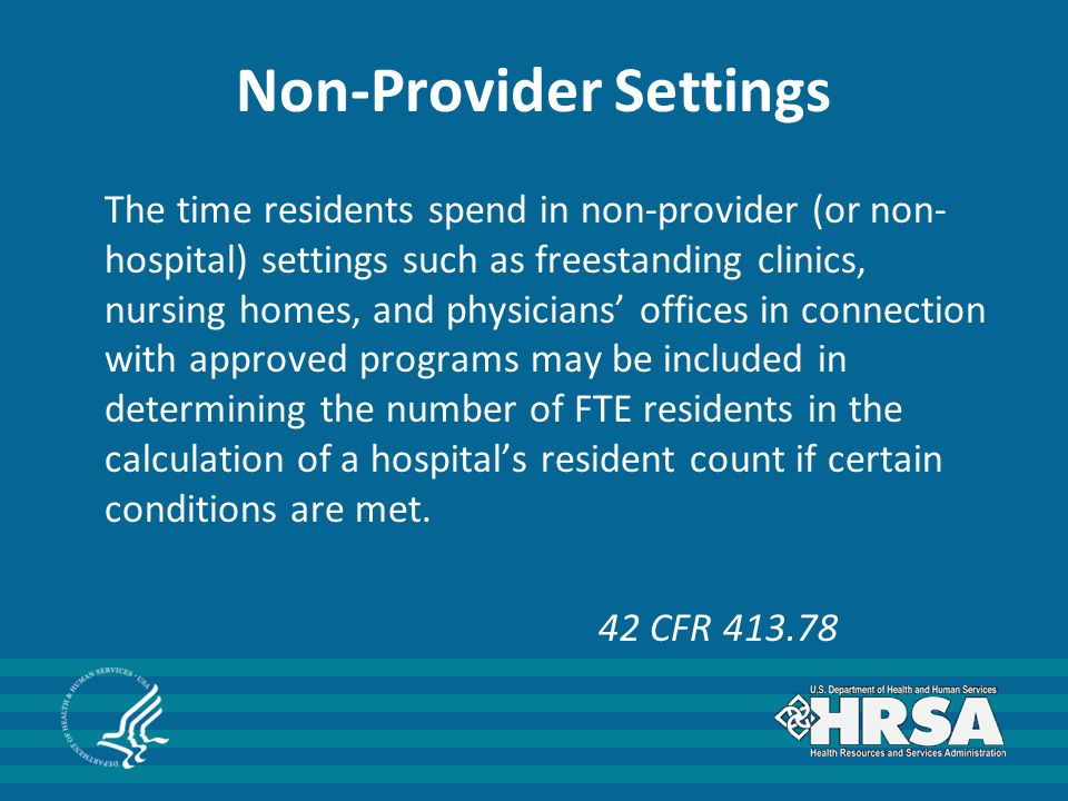 Non-Provider Settings The time residents spend in non-provider (or non- hospital) settings such as freestanding clinics, nursing homes, and physicians' offices in connection with approved programs may be included in determining the number of FTE residents in the calculation of a hospital's resident count if certain conditions are met.