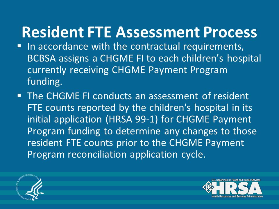 Resident FTE Assessment Process  In accordance with the contractual requirements, BCBSA assigns a CHGME FI to each children's hospital currently rece