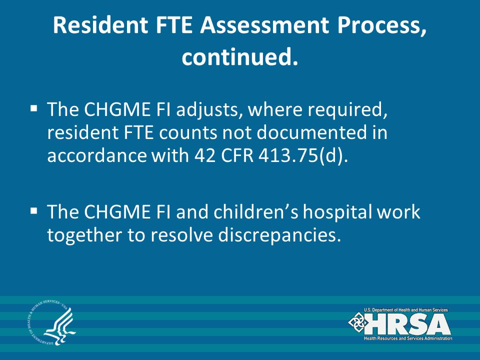 Resident FTE Assessment Process, continued.  The CHGME FI adjusts, where required, resident FTE counts not documented in accordance with 42 CFR 413.7