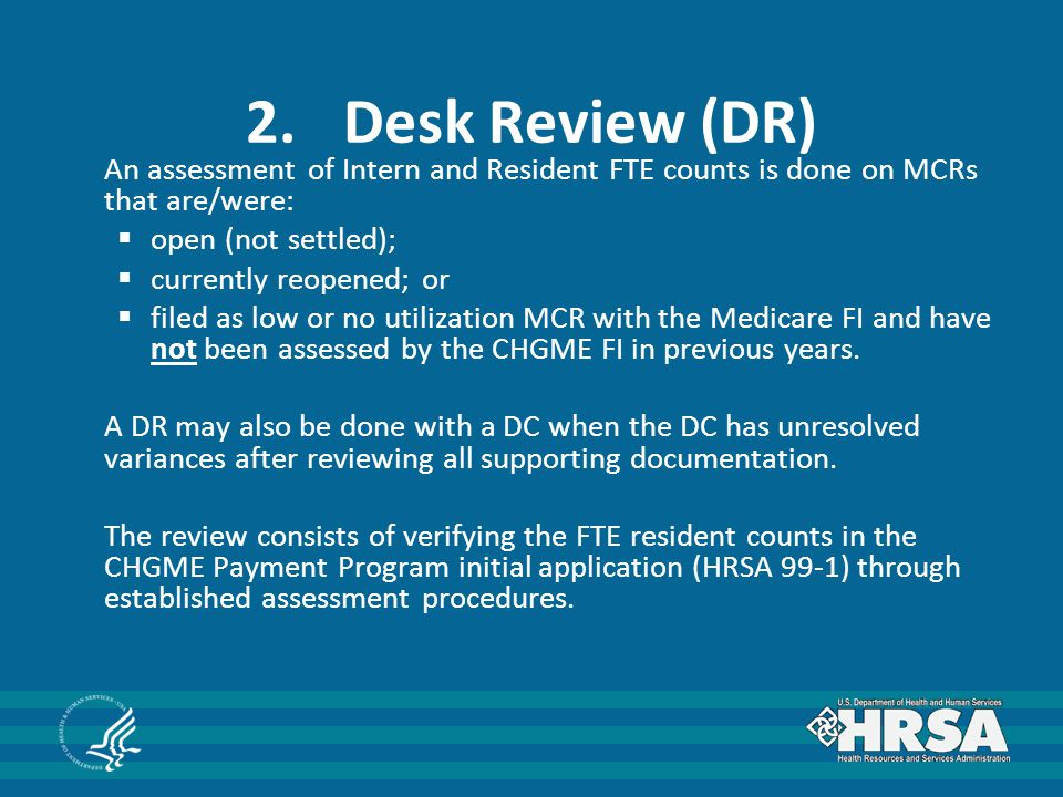 2.Desk Review (DR) An assessment of Intern and Resident FTE counts is done on MCRs that are/were:  open (not settled);  currently reopened; or  filed as low or no utilization MCR with the Medicare FI and have not been assessed by the CHGME FI in previous years.