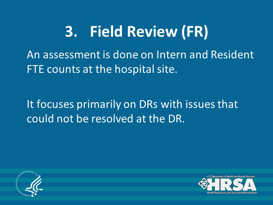 3.Field Review (FR) An assessment is done on Intern and Resident FTE counts at the hospital site.