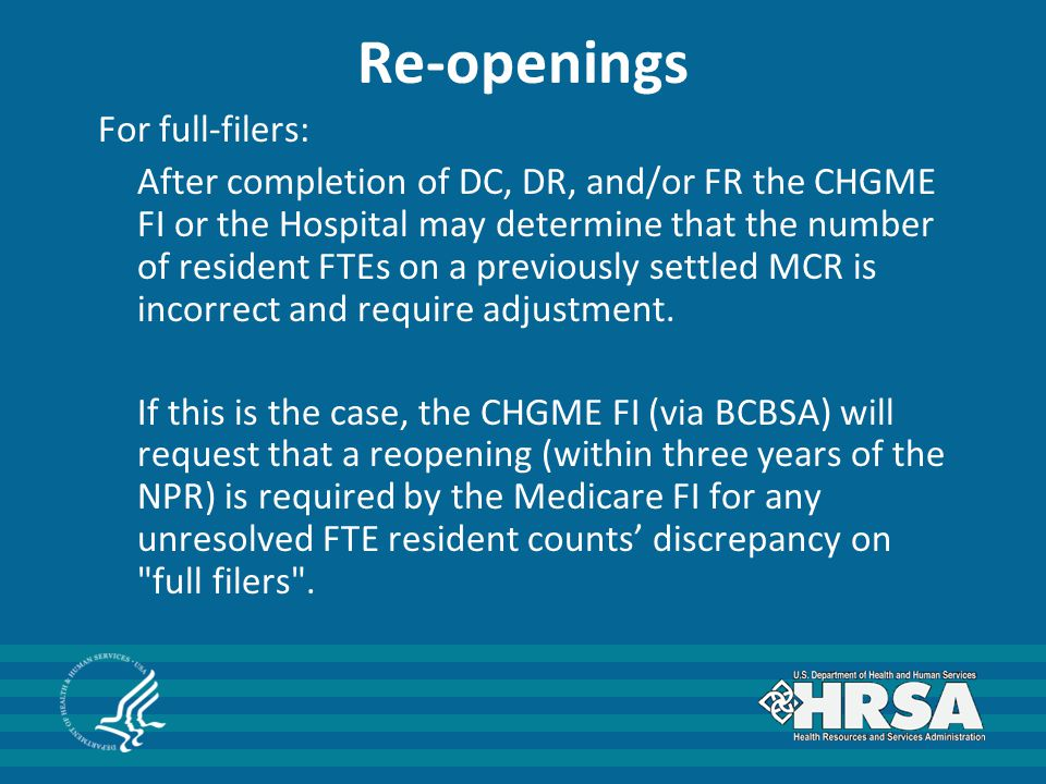 Re-openings For full-filers: After completion of DC, DR, and/or FR the CHGME FI or the Hospital may determine that the number of resident FTEs on a pr