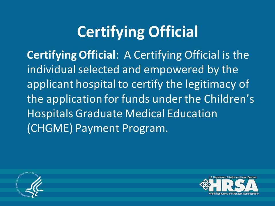 Certifying Official Certifying Official: A Certifying Official is the individual selected and empowered by the applicant hospital to certify the legit