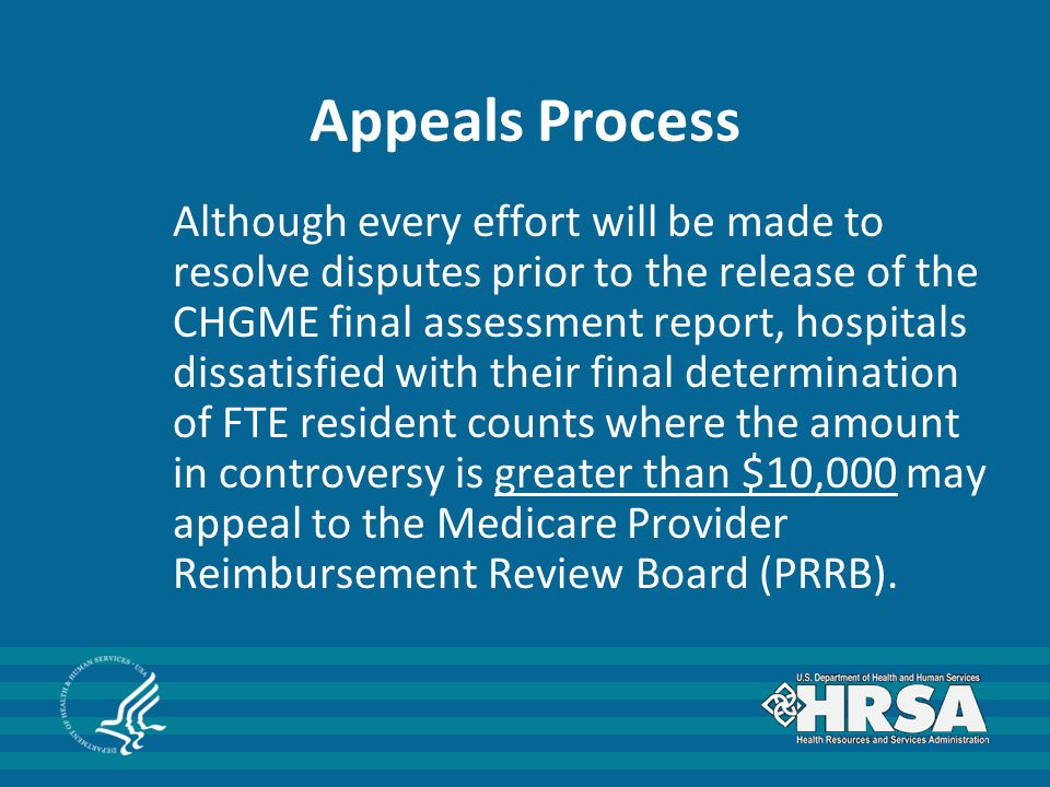 Appeals Process Although every effort will be made to resolve disputes prior to the release of the CHGME final assessment report, hospitals dissatisfied with their final determination of FTE resident counts where the amount in controversy is greater than $10,000 may appeal to the Medicare Provider Reimbursement Review Board (PRRB).