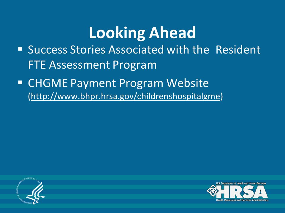Looking Ahead  Success Stories Associated with the Resident FTE Assessment Program  CHGME Payment Program Website (http://www.bhpr.hrsa.gov/childrenshospitalgme)