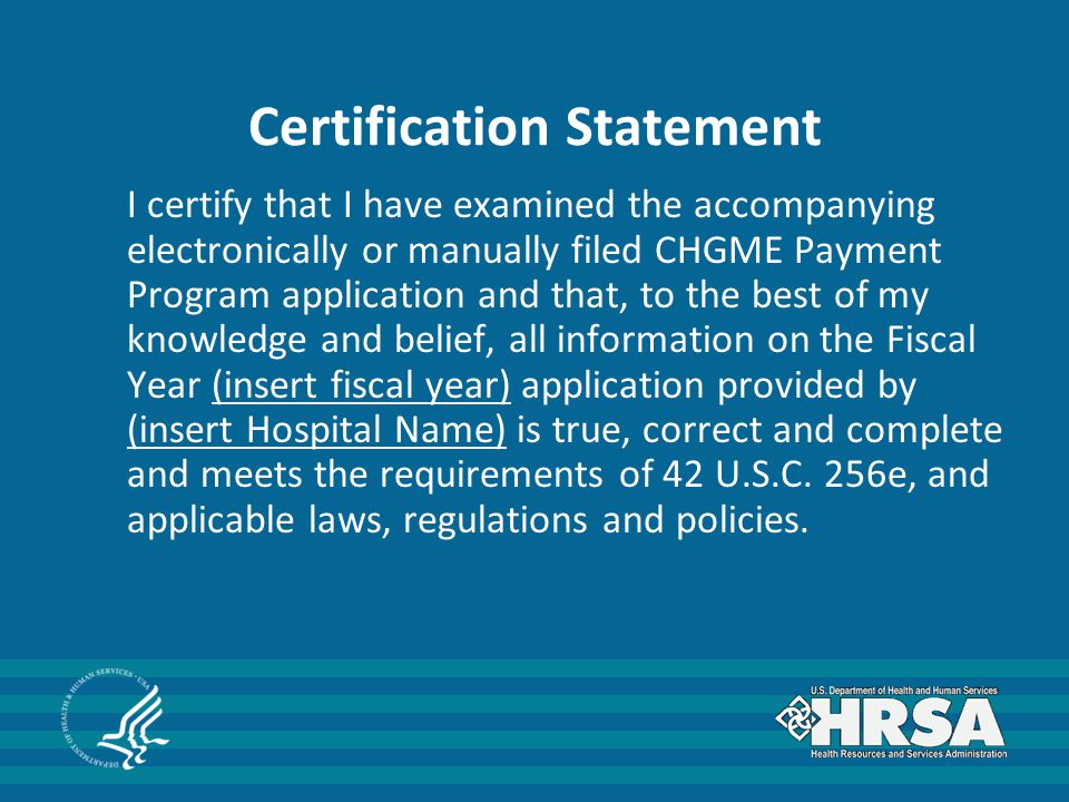 Certification Statement I certify that I have examined the accompanying electronically or manually filed CHGME Payment Program application and that, to the best of my knowledge and belief, all information on the Fiscal Year (insert fiscal year) application provided by (insert Hospital Name) is true, correct and complete and meets the requirements of 42 U.S.C.