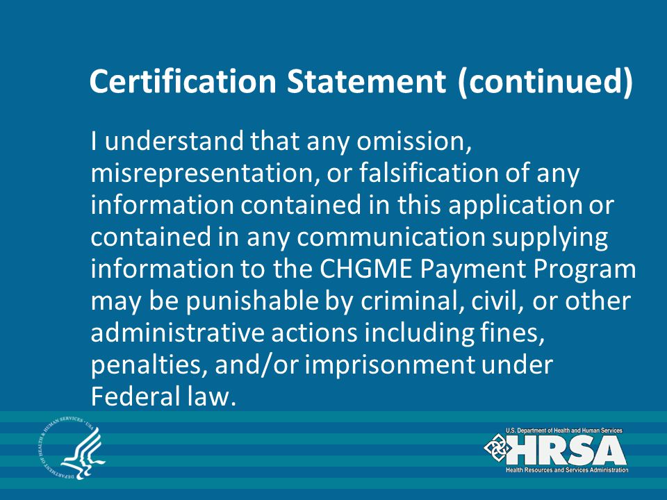 Certification Statement (continued) I understand that any omission, misrepresentation, or falsification of any information contained in this application or contained in any communication supplying information to the CHGME Payment Program may be punishable by criminal, civil, or other administrative actions including fines, penalties, and/or imprisonment under Federal law.