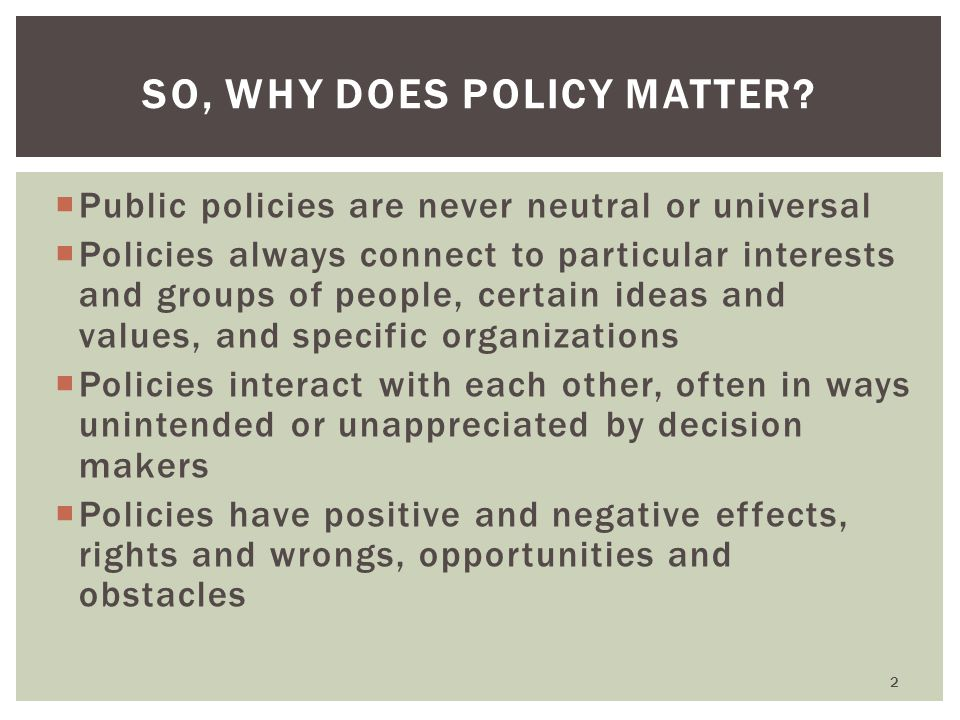  Public policies are never neutral or universal  Policies always connect to particular interests and groups of people, certain ideas and values, and
