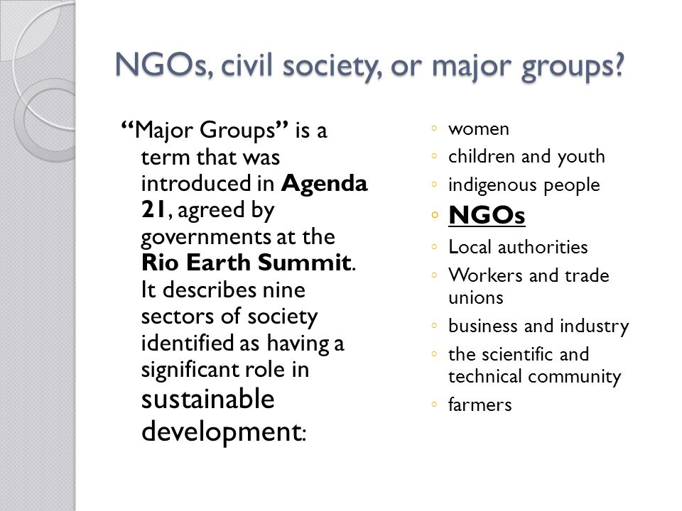 "NGOs, civil society, or major groups? ""Major Groups"" is a term that was introduced in Agenda 21, agreed by governments at the Rio Earth Summit. It des"