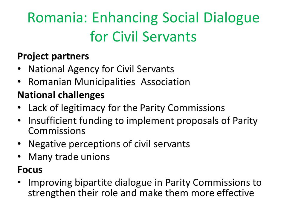 Romania: Enhancing Social Dialogue for Civil Servants Project partners National Agency for Civil Servants Romanian Municipalities Association National challenges Lack of legitimacy for the Parity Commissions Insufficient funding to implement proposals of Parity Commissions Negative perceptions of civil servants Many trade unions Focus Improving bipartite dialogue in Parity Commissions to strengthen their role and make them more effective