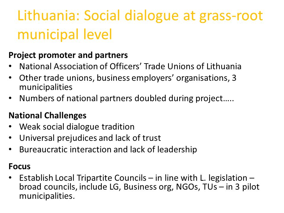 Lithuania: Social dialogue at grass-root municipal level Project promoter and partners National Association of Officers' Trade Unions of Lithuania Other trade unions, business employers' organisations, 3 municipalities Numbers of national partners doubled during project…..