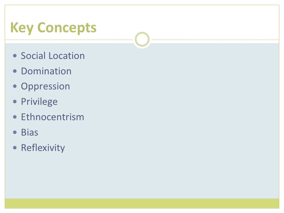 Key Concepts Social Location Domination Oppression Privilege Ethnocentrism Bias Reflexivity