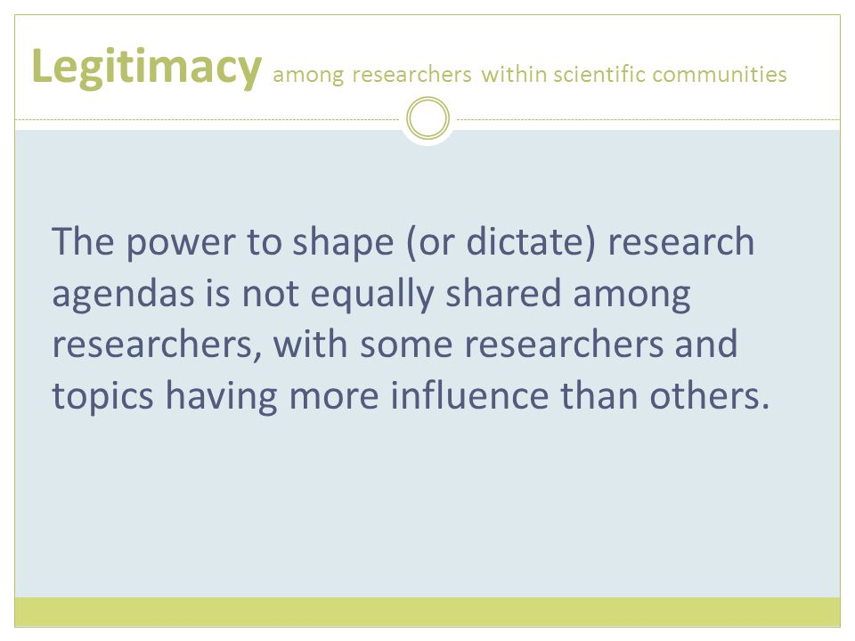 Legitimacy among researchers within scientific communities The power to shape (or dictate) research agendas is not equally shared among researchers, w