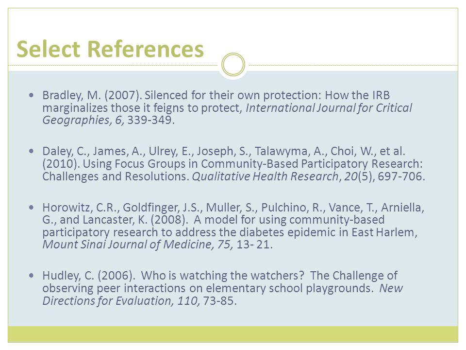 Select References Bradley, M. (2007). Silenced for their own protection: How the IRB marginalizes those it feigns to protect, International Journal fo