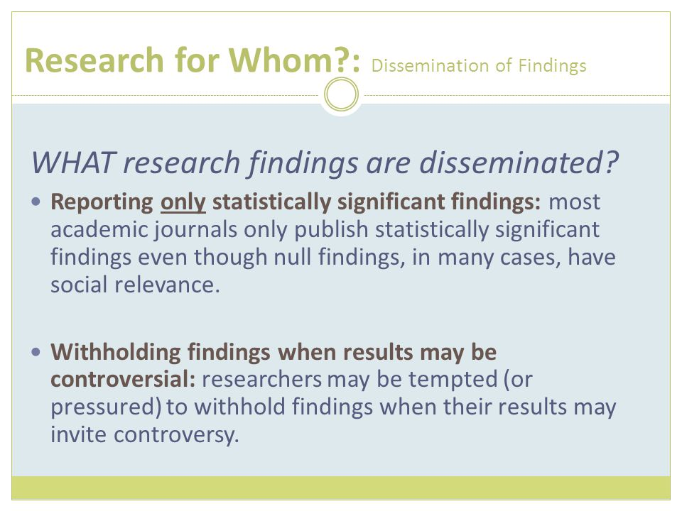 Research for Whom?: Dissemination of Findings WHAT research findings are disseminated? Reporting only statistically significant findings: most academi