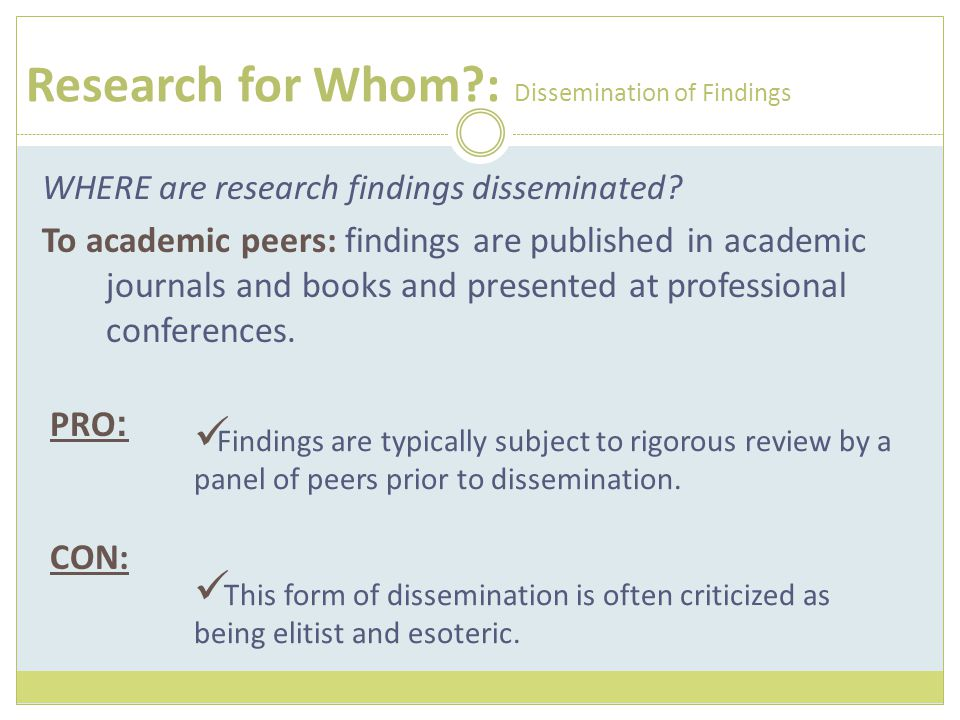 Research for Whom?: Dissemination of Findings WHERE are research findings disseminated? To academic peers: findings are published in academic journals