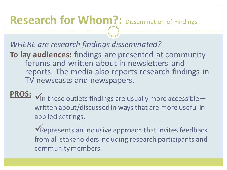 Research for Whom?: Dissemination of Findings WHERE are research findings disseminated? To lay audiences: findings are presented at community forums a