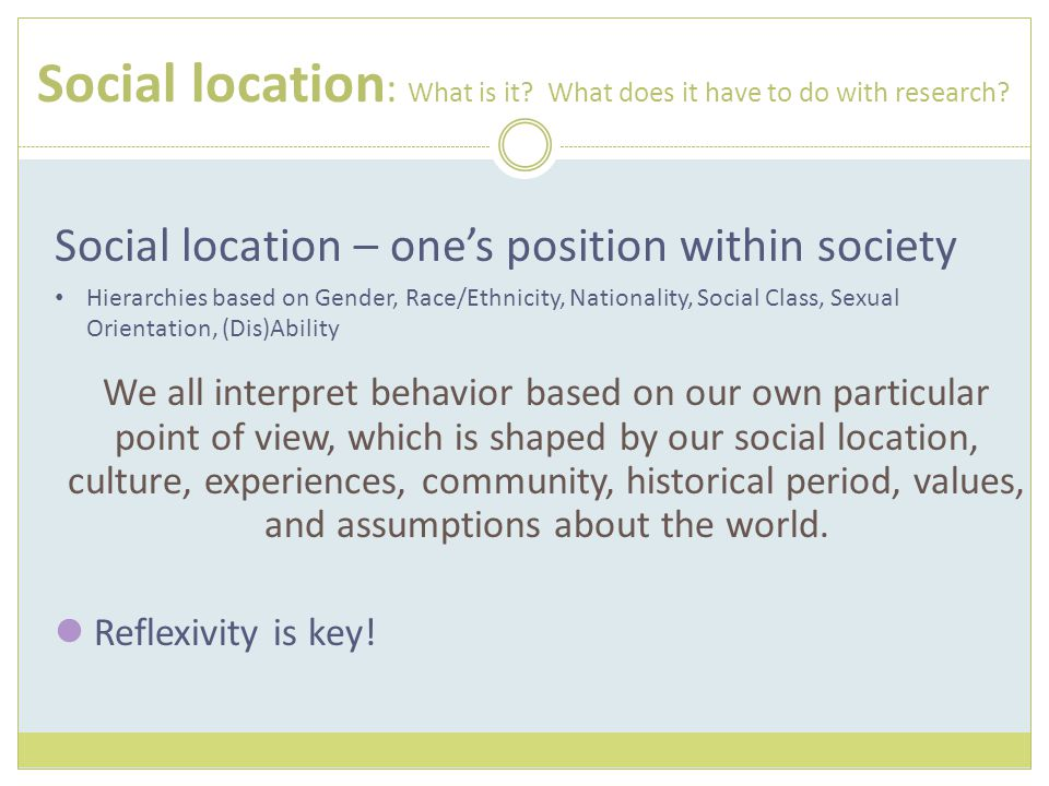 Social location : What is it? What does it have to do with research? Social location – one's position within society Hierarchies based on Gender, Race