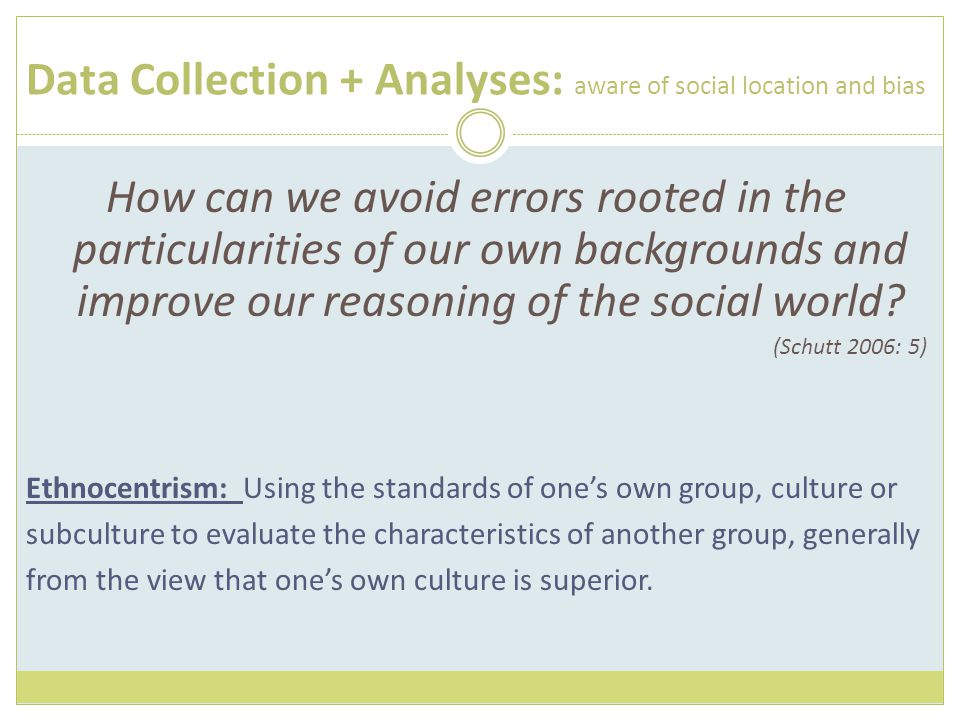 Data Collection + Analyses: aware of social location and bias How can we avoid errors rooted in the particularities of our own backgrounds and improve