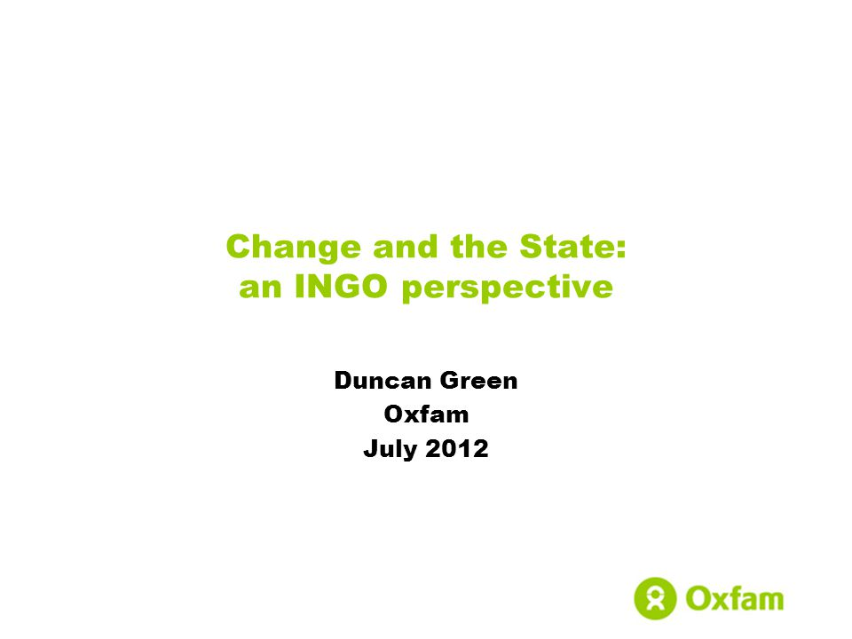 Change and the State: an INGO perspective Duncan Green Oxfam July 2012