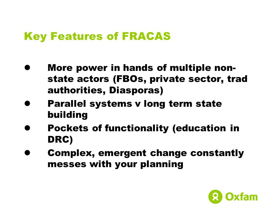 Key Features of FRACAS More power in hands of multiple non- state actors (FBOs, private sector, trad authorities, Diasporas) Parallel systems v long term state building Pockets of functionality (education in DRC) Complex, emergent change constantly messes with your planning