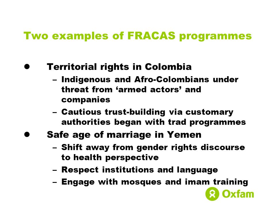Two examples of FRACAS programmes Territorial rights in Colombia –Indigenous and Afro-Colombians under threat from 'armed actors' and companies –Cautious trust-building via customary authorities began with trad programmes Safe age of marriage in Yemen –Shift away from gender rights discourse to health perspective –Respect institutions and language –Engage with mosques and imam training