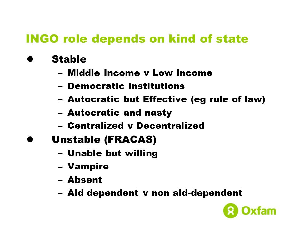 INGO role depends on kind of state Stable –Middle Income v Low Income –Democratic institutions –Autocratic but Effective (eg rule of law) –Autocratic and nasty –Centralized v Decentralized Unstable (FRACAS) –Unable but willing –Vampire –Absent –Aid dependent v non aid-dependent