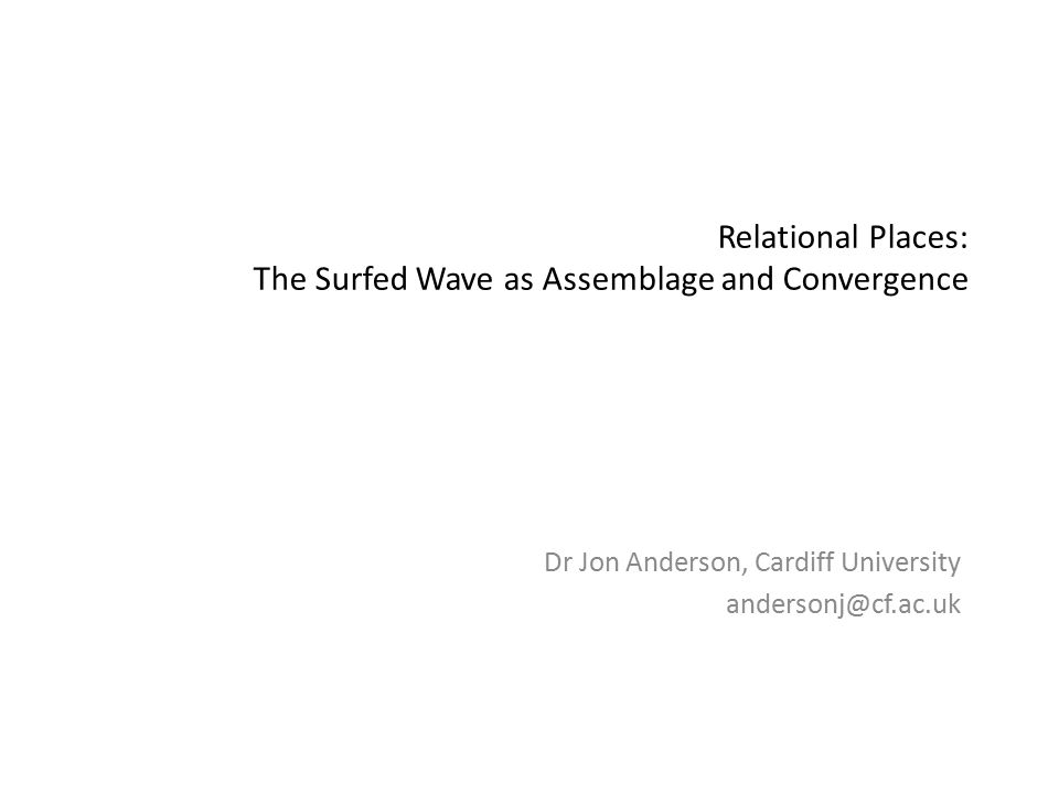 Relational Places: The Surfed Wave as Assemblage and Convergence Dr Jon Anderson, Cardiff University andersonj@cf.ac.uk