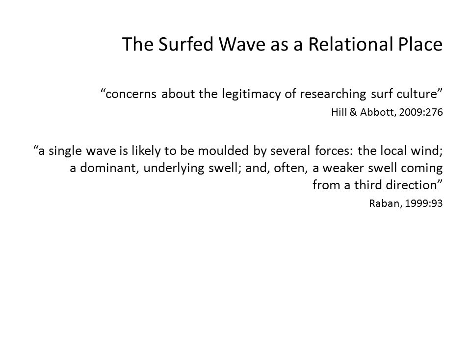 The Surfed Wave as a Relational Place concerns about the legitimacy of researching surf culture Hill & Abbott, 2009:276 a single wave is likely to be moulded by several forces: the local wind; a dominant, underlying swell; and, often, a weaker swell coming from a third direction Raban, 1999:93