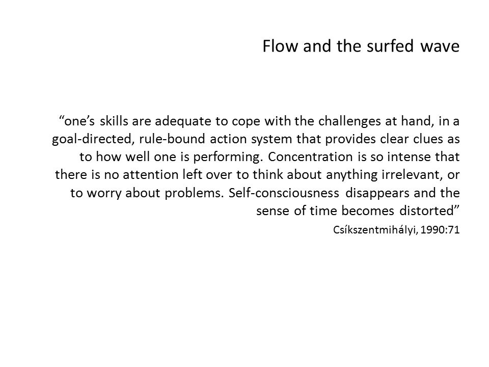 Flow and the surfed wave one's skills are adequate to cope with the challenges at hand, in a goal-directed, rule-bound action system that provides clear clues as to how well one is performing.
