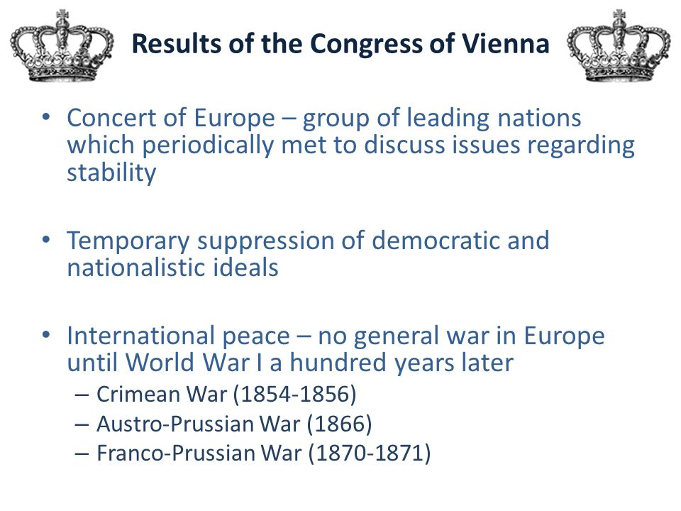 Results of the Congress of Vienna Concert of Europe – group of leading nations which periodically met to discuss issues regarding stability Temporary