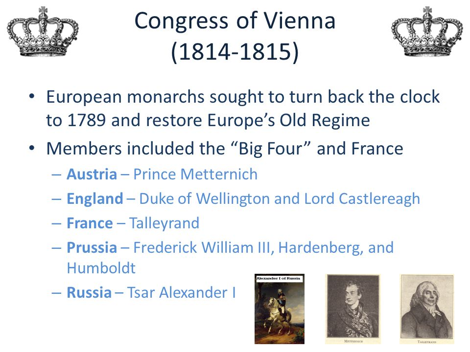 """Congress of Vienna (1814-1815) European monarchs sought to turn back the clock to 1789 and restore Europe's Old Regime Members included the """"Big Four"""""""