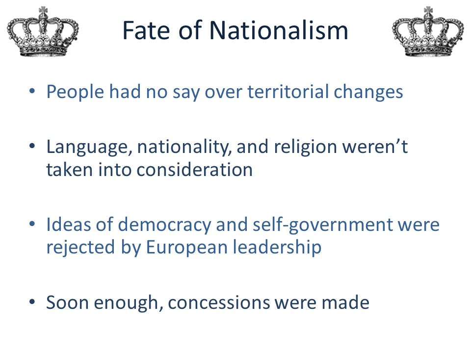 Fate of Nationalism People had no say over territorial changes Language, nationality, and religion weren't taken into consideration Ideas of democracy